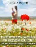 The Steady Mom's Freedom Guide: Joyful Motherhood on Your Own Terms