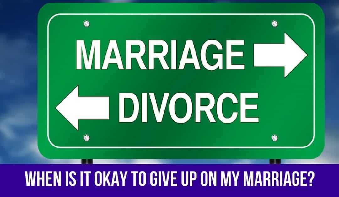Reader Question: When is it Okay to Give Up on My Marriage?