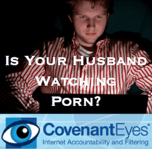 If Your Husband Watches Porn, try Covenant Eyes
