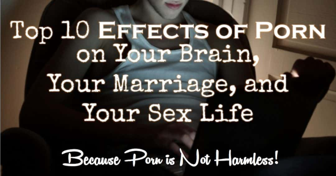 Top 10 Effects of Porn on Your Brain, Your Marriage, and Your Sex Life