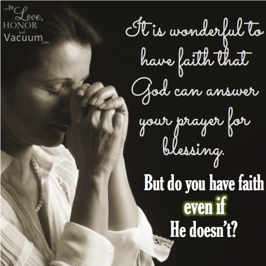 Do you have faith even if God doesn't answer your prayers as you would like?