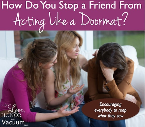 How to help a friend stop acting like a doormat in her marriage.