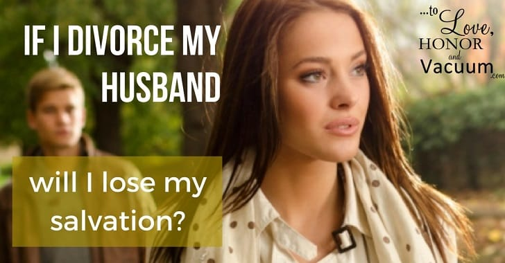 Reader Question: If I Divorce My Husband Will I Lose My Salvation?