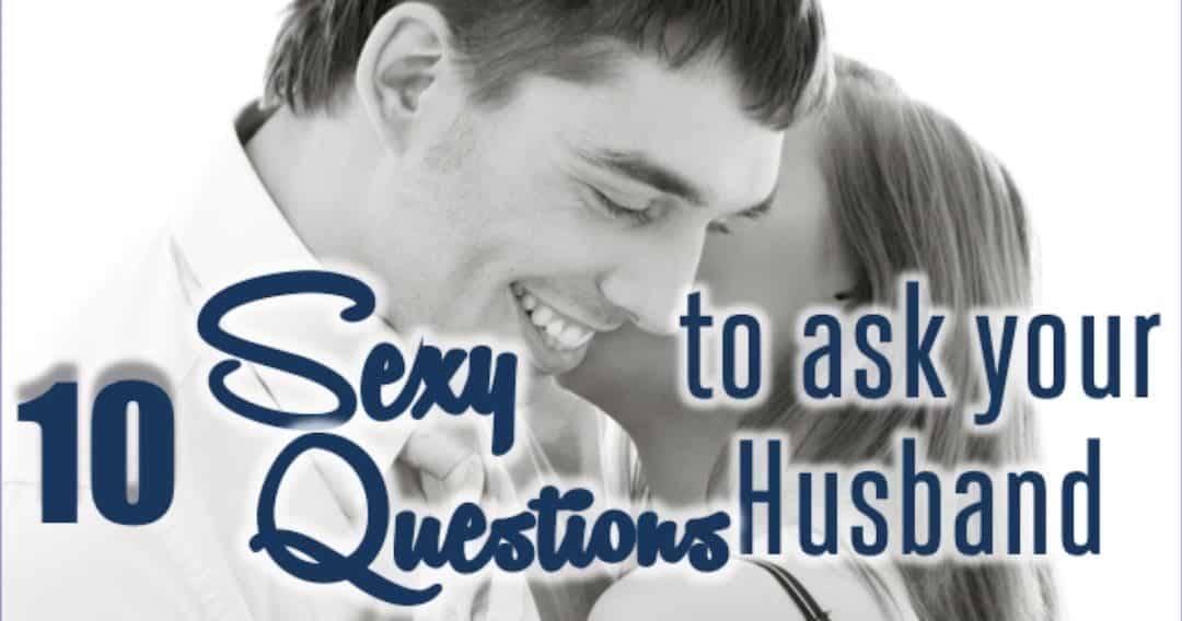 10 Sexy Questions to Ask Your Husband–To Turn the Heat Up!