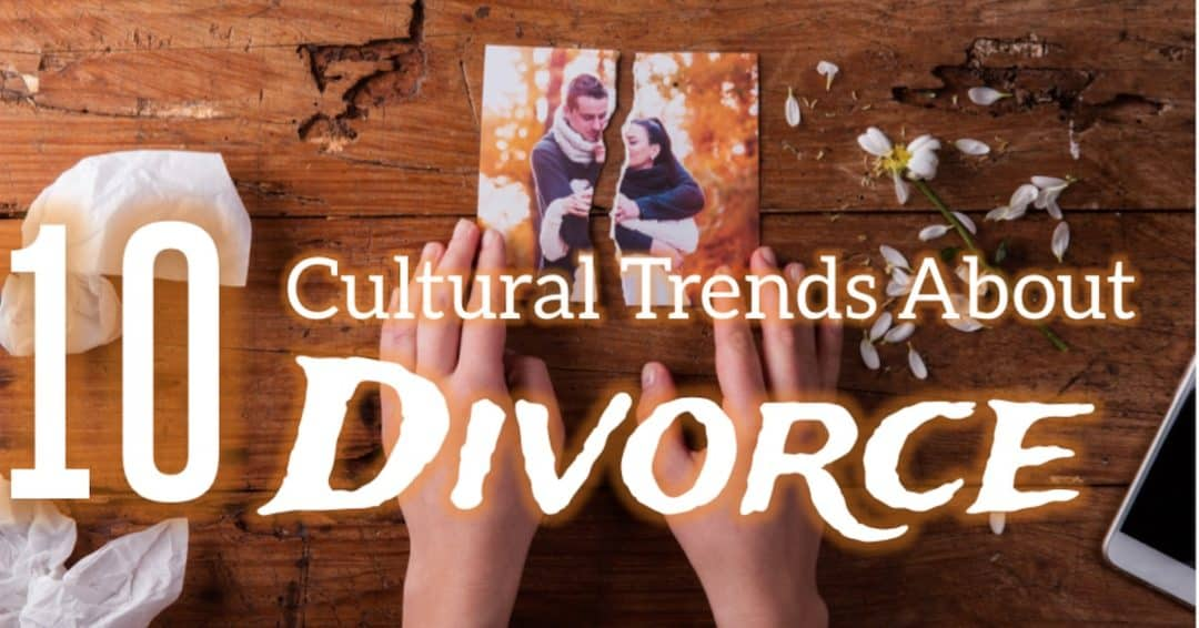 Top 10 Trends About Divorce in Our Culture