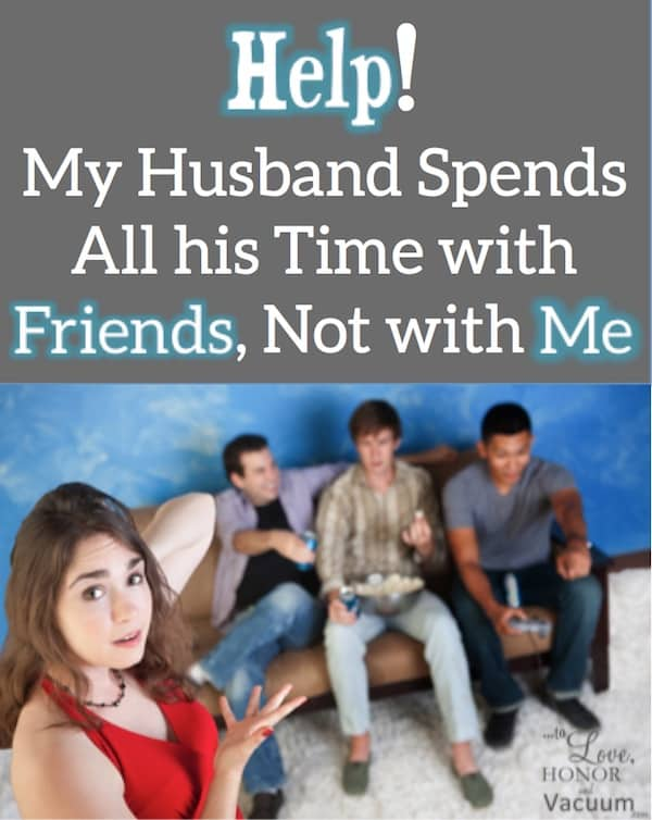Husband Spends Time with Friends - Reader Question: My Husband Spends More Time with Friends Than with Me!