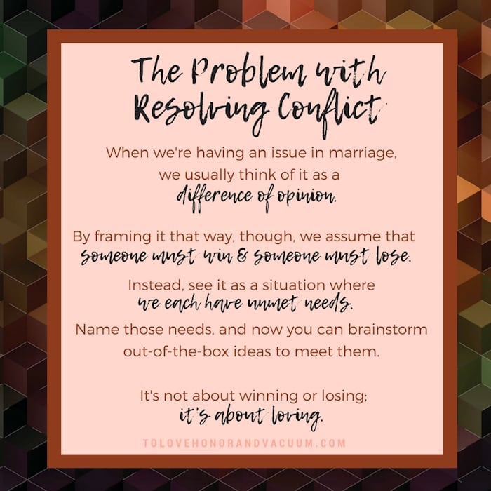 The Problem with Resolving Conflict in Marriage is that we define the issue in the wrong way. Stop framing it as a win/lose, and talk about your unmet needs instead.