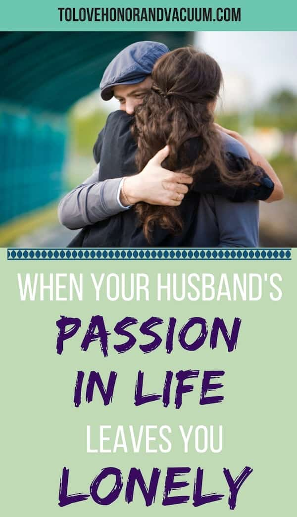 When Your Husband's Passion (or dream job) Leaves You Lonely--what to do to stay close