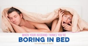 When your husband thinks you're boring in bed: Discovering the root of the problem