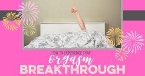 How to Experience That Orgasm Breakthrough