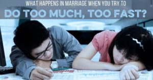 What Happens When You Do too Much Too Fast in Marriage