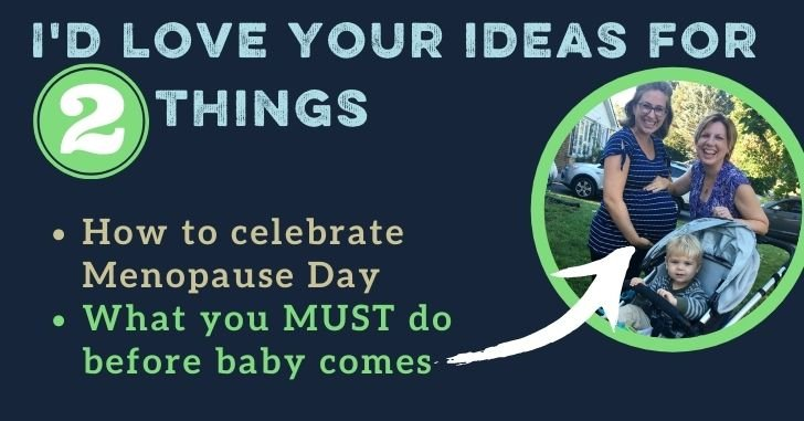 I Need Your Ideas for 2 Things! Menopause Parties and What to Do Before Giving Birth